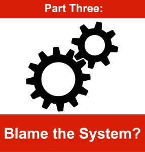 Part Three - Blame the system